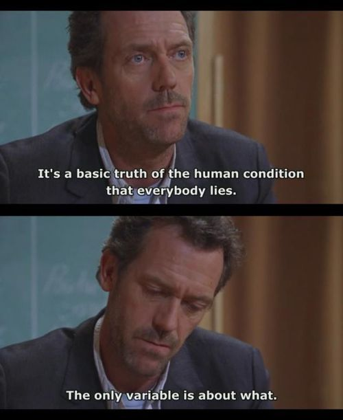 """It's a basic truth of the human condition that everybody lies. The only variable is about what."" Dr. House, House MD quotes:"