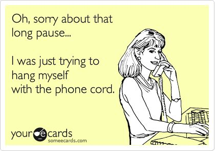 Oh, sorry about that long pause... I was just trying to hang myself with the phone cord.  Ecard