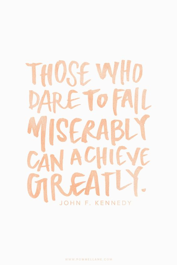 """Those who dare to fail miserably can achieve greatly."" - John F. Kennedy 