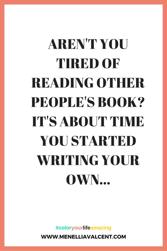 Aren't you tired of reading other people's book?It's about time you started writing your own..