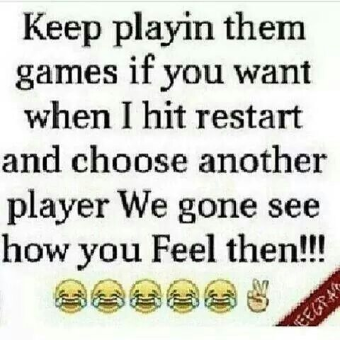 Keep playing them games if you want ... When i hit restart and choose another player we gon' see how you feel then !!