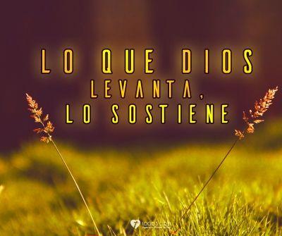 Lo que Dios levanta, lo sostiene