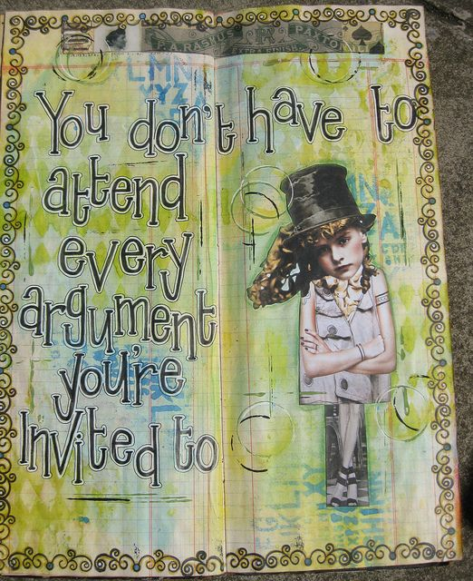 Art journal inspiration: You don't have to attend every argument you're invited to. IMG_1303 | Flickr - Photo Sharing!