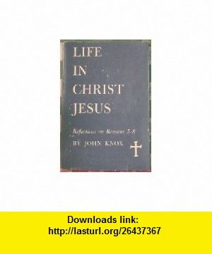 Life in Christ Jesus; Reflections on Romans, 5-8 (SP26) John Knox ,   ,  , ASIN: B0007F6W1E , tutorials , pdf , ebook , torrent , downloads , rapidshare , filesonic , hotfile , megaupload , fileserve