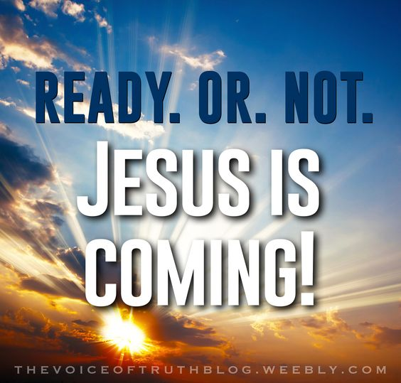 READY. OR. NOT. Jesus is coming!! thevoiceoftruthblog.weebly.com