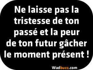 Ne laisse pas la tristesse de ton passé et la peur de ton futur gâcher le moment présent !