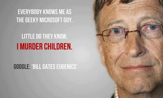 "Bill Gates is the son of William Gates, II who has the head of Planned Parenthood. He comes from a family tradition of elitism where the general population needs to be controlled, curtailed and even extinguished. This son has made his father proud, carrying on the family credo by getting involved with the vaccine industry. Through his financial investments with Monsanto, Gates has been able to mak  e his depopulation desire all the more closer to reality.  Google: ""BILL GATES EUGENICS"""