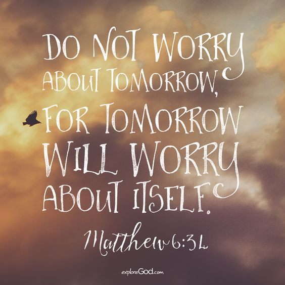 do not worry about tomorrow for tomorrow will worry about