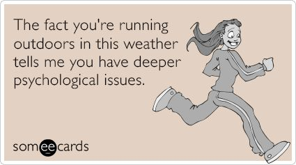 The fact you're running outdoors in this weather tells me you have deeper psychological issues.: