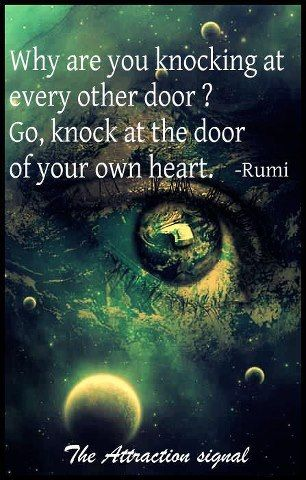 Why are you knocking on every other door? Go knock at the door of your own Heart ... Rumi: