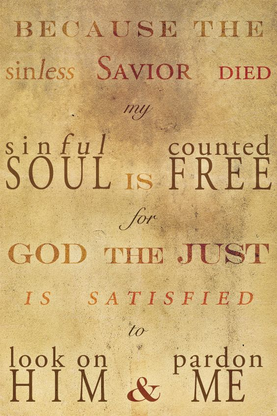 Because the sinless Savior died, my sinful soul is counted free, for God the Just is satisfied, to look on Him and pardon me!