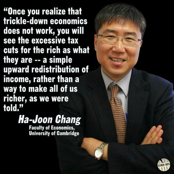 Once you realize that trickle-down economics does not work, you will see the excessive tax cuts for the rich as what they are, a simple upward redistribution of income, rather than a way to make all of us richer as we were told . Ha-Joon Chang, Faculty of Economics, University Cambridge, England, United Kingdom