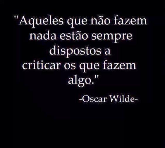 """""""Aqueles que não fazem nada estão sempre dispostos a  criticar os que fazem algo."""" (Oscar Wilde):"""