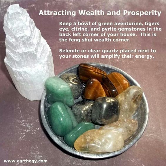 Wealth  Prosperity ~ Keep a bowl of green adventurine, tiger's eye, citrine and pyrite gemstones in the bacl left corner of your house. This is the feng shui wealth corner. Selenite or clear quartz placed next to your stone will amplify their energy.    (Placed in the back left corner of the house on 6-14-2014....hoping to generate a better paying job for the husband.  Crystals were cleansed the night before on the full moon)