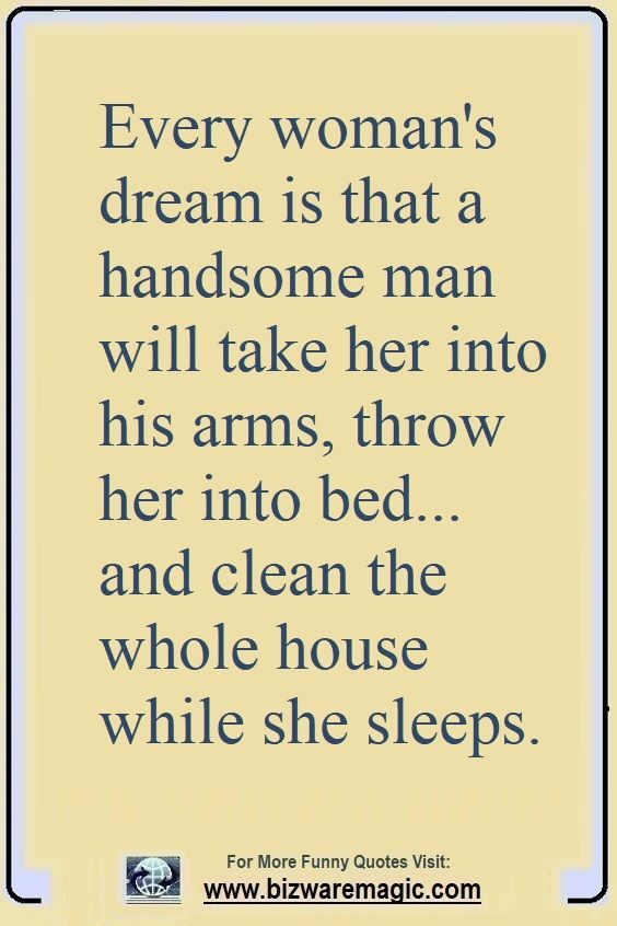 Every Woman S Dream Is That A Handsome Man Will Take Her Into His Arms Throw Her Into Bed And Cl Funny Quotes Funny Good Night Quotes Cleaning Quotes Funny