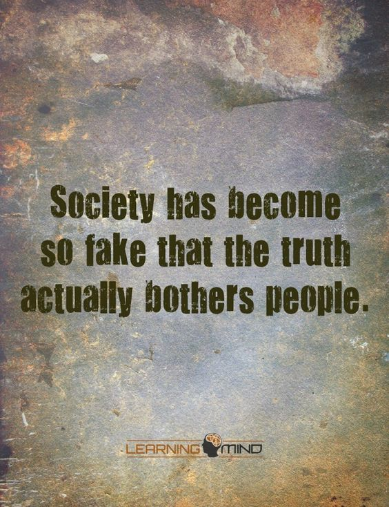Society has become so fake that the truth actually bothers people: