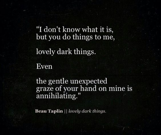 """""""I don't know what it is, but you do things to me, lovely, dark things"""" -Beau Taplin"""