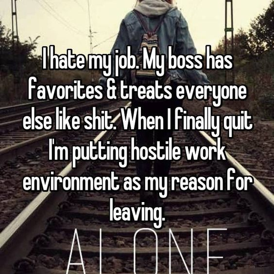 i hate my job my boss has favorites treats everyone else like shit when i finally quit im putting hostile work environment as my reason for le - I Hate My Boss I Hate My Job