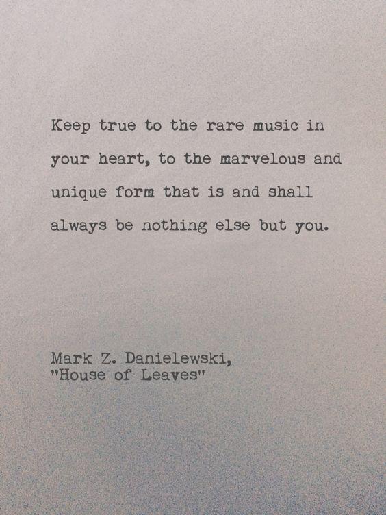 """Keep true to the rare music in your heart"" -Mark Z Danielewski"