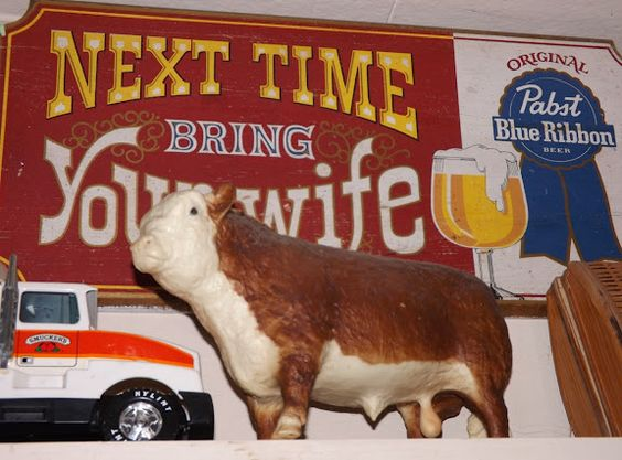The cow was priced to moooove!  The wooden Pabst sign was a gift 30 years ago... It still makes me laugh!