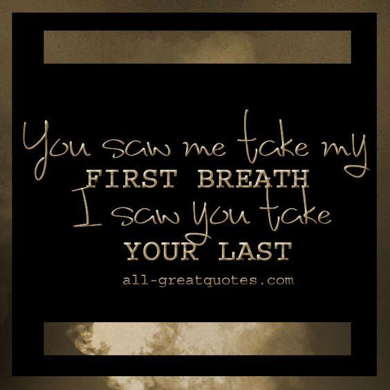 You Saw ME Take My FIRST Breath, I Saw YOU Take Your LAST