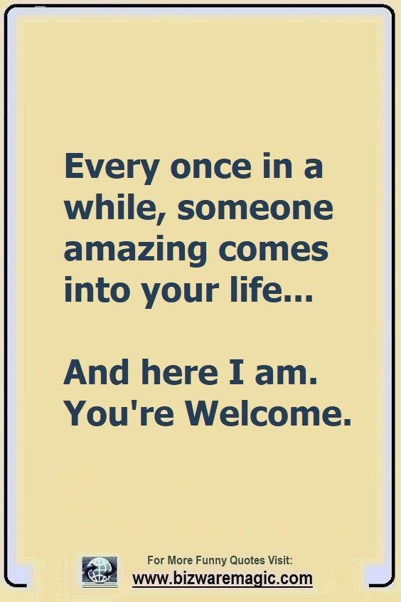 Every Once In A While Someone Amazing Comes Into Your Life And Here I Am You Re Welcome Click Th Sarcastic Quotes Funny Funny Quotes Sarcasm Funny Quotes