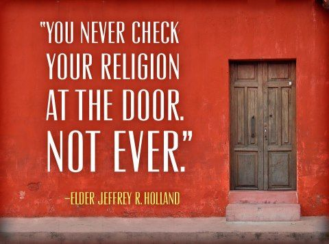 """What a great talk this was!   """"You never check your religion at the door,"""" Elder Holland said, """"not ever. That kind of discipleship cannot be. It is not discipleship at all.""""  https://www.lds.org/broadcasts/languages/ces-devotionals/2012/09?lang=eng"""