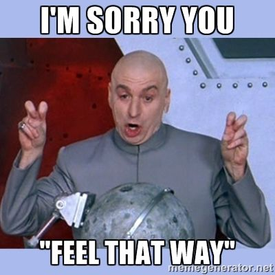 "Dr Evil meme - i'm sorry you  ""feel that way"""