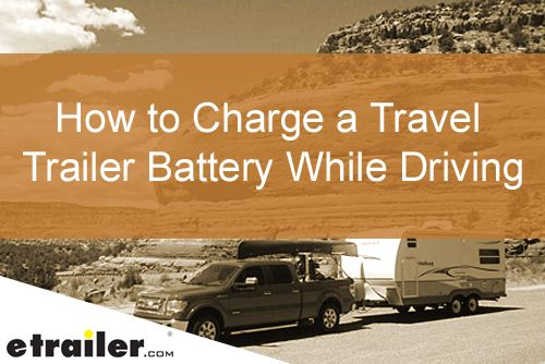 How To Charge A Travel Trailer Battery While Driving 3 Common Problems And How To Fix Them Travel Trailer Cargo Trailer Conversion Dump Trailers