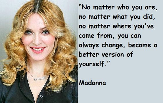 No matter who you are, no matter what you did , no matter where you've come from,you can always change, become a better version of yourself  #Personality #Inspirational #picturequotes  #Madonna  View more #quotes on http://quotes-lover.com