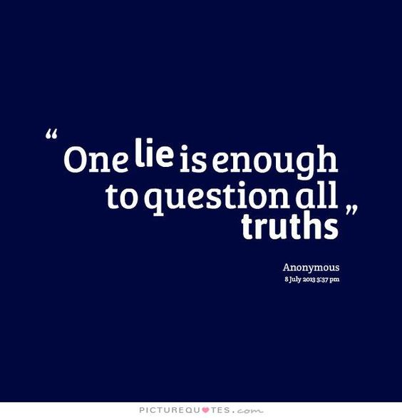 One lie is enough to question all truths. That's exactly why I don't know that I'll ever trust again.