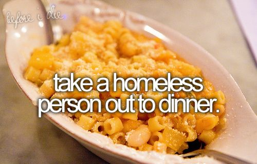 I don't have an official Bucket List but if I did this would be on it - Take a homeless person out to dinner
