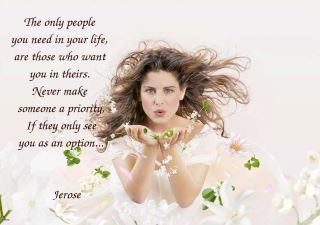 The only people you need in your life, are those who want you in theirs. Never make someone a priority, if they only see you as an option   --- Jerose