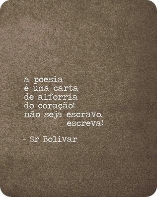 A poesia é uma carta de alforria do coração! Não seja escravo, escreva! (Sr Bolivar - Facebook)