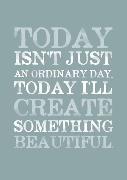 Today isn't just an ordinary day. Today I'll create something beautifull: