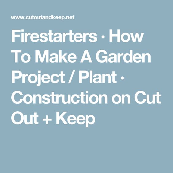 Firestarters · How To Make A Garden Project / Plant · Construction on Cut Out + Keep