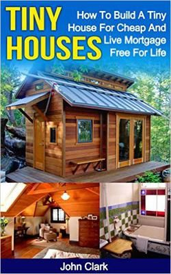ASIN: B013IGW0K0: Home Improvement & Design: Tiny Houses: How To Build A Tiny House For Cheap And Live Mortgage-Free For Life (Living Tiny Book 1) Kindle Edition.   One