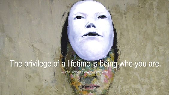 The privilege of a lifetime is being who you are. - Joseph Campbell