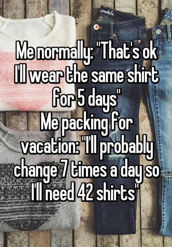 """Me normally: ""That's ok I'll wear the same shirt for 5 days"" Me packing for vacation: ""I'll probably change 7 times a day so I'll need 42 shirts"" "":"