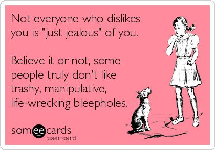 """Free, Confession Ecard: Not everyone who dislikes you is """"just jealous"""" of you. Believe it or not, some people truly don't like trashy, manipulative, life-wrecking bleepholes."""