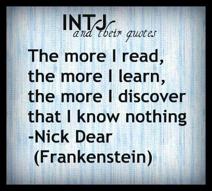 The more I read, the more I learn, the more I discover that I know nothing. - Nick Dear (Frankenstein) (INTJ and their quotes)