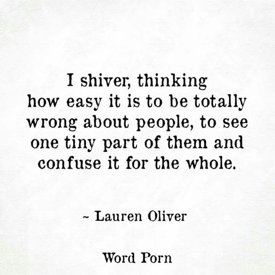 """""""I shiver, thinking how easy it is to be totally wrong about people, to see one tiny part of them and confuse it for the whole"""" Lauren Oliver. Word porn"""
