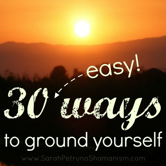 30 ideas for getting yourself grounded ~ excellent list for beginners, and a great reminder list even for the most advanced practitioner.