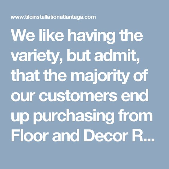 We like having the variety, but admit, that the majority of our customers end up purchasing from Floor and Decor Roswell Ga