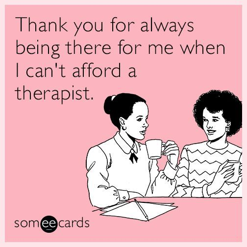 Thank You For Always Being There For Me When I Can T Afford A Therapist Friendship Humor Funny Relationship Ecards Friends Quotes