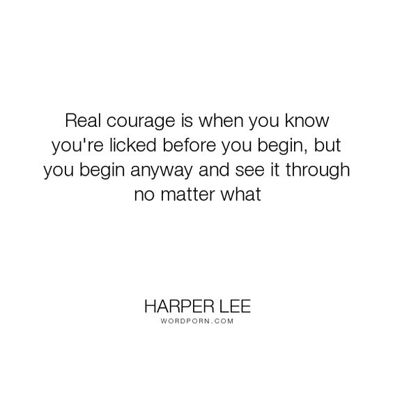 "Harper Lee - ""Real courage is when you know you're licked before you begin, but you begin anyway..."". inspirational, courage, character, perseverance, moral-courage, tenacity:"