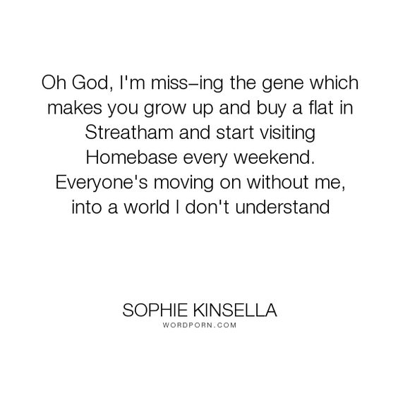 "Sophie Kinsella - ""Oh God, I'm miss�ing the gene which makes you grow up and buy a flat in Streatham..."". life, growing-up, adult-life"