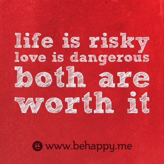 life is riskylove is dangerousboth are worth it