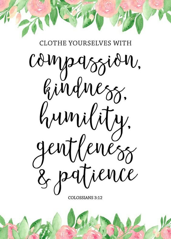 Clothe yourselves with compassion, kindness, humility, gentleness and patience. Colossians 3:12  What a beautiful set of characteristics that adorn a person with the beauty of Christ! God chose you to be one of His holy people, so you must clothe yourself in His love and principles. Let this print be your reminder to show compassion, kindness, humility, gentleness & patience.