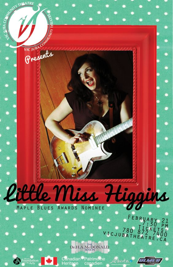 "Get your tickets today vicjubatheatre.ca  or (780) 872-7400  Little Miss Higgins  February 21  7:30  Growing up playing piano, Higgins now uses guitar and voice as her main instruments as well as her theatre background to bring a ""refreshing sound and story to the stage.""  She spent a number of years after studying theatre in Alberta, roaming Western Canada, acting in plays, frequenting blues clubs and playing her guitar."